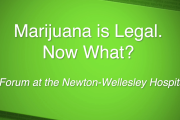 Marijuana is Legal. Now What? A community Forum at the Newton Wellesley-Hospital